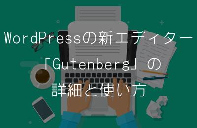 WordPressの新エディター「Gutenberg」の詳細と使い方