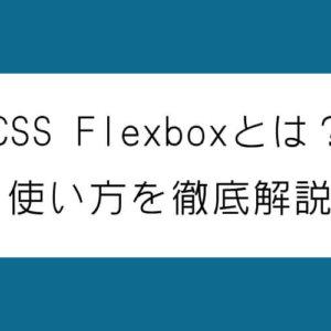 CSS Flexboxとは?使い方を徹底解説