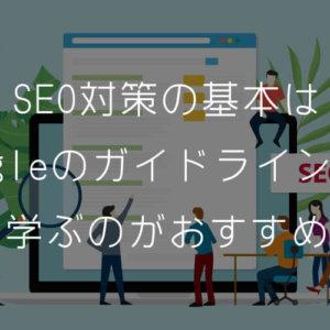 SEO対策の基本はGoogleのガイドラインから学ぶのがおすすめ